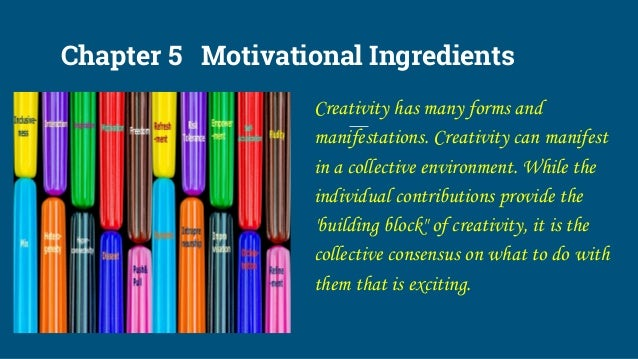 Chapter 5 Motivational Ingredients Creativity has many forms and manifestations. Creativity can manifest in a collective e...