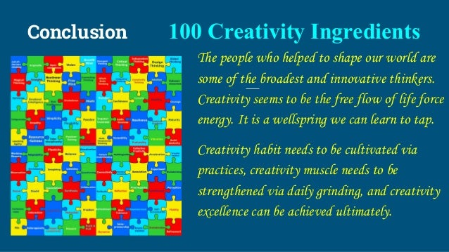 Conclusion 100 Creativity Ingredients The people who helped to shape our world are some of the broadest and innovative thi...