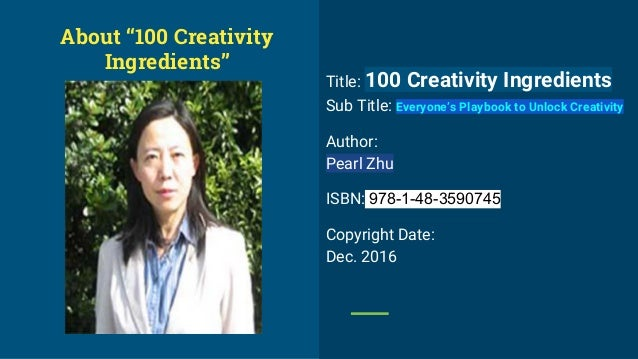 Title: 100 Creativity Ingredients Sub Title: Everyone's Playbook to Unlock Creativity Author: Pearl Zhu ISBN: 978-1-48-359...