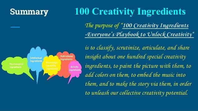 "Summary 100 Creativity Ingredients The purpose of ""100 Creativity Ingredients -Everyone's Playbook to Unlock Creativity"" i..."