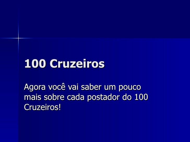 100 Cruzeiros Agora você vai saber um pouco mais sobre cada postador do 100 Cruzeiros!