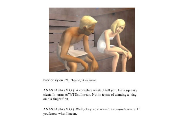 Previously on 100 Days of Awesome:ANASTASIA (V.O.): A complete waste, I tell you. He's squeakyclean. In terms of WTDs, I m...