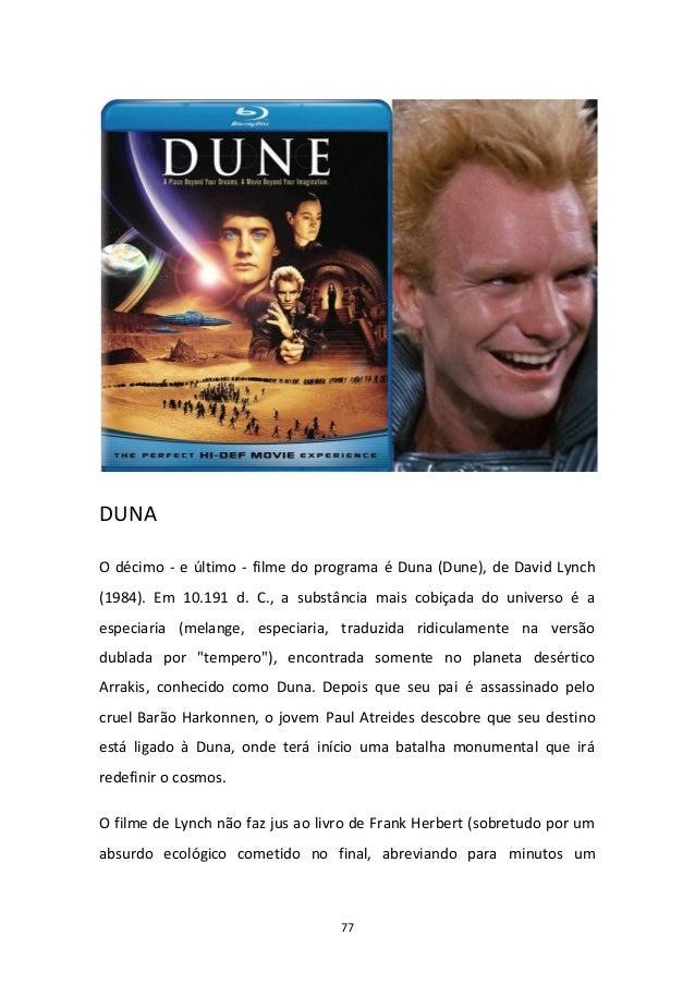 77 DUNA O décimo - e último - filme do programa é Duna (Dune), de David Lynch (1984). Em 10.191 d. C., a substância mais c...