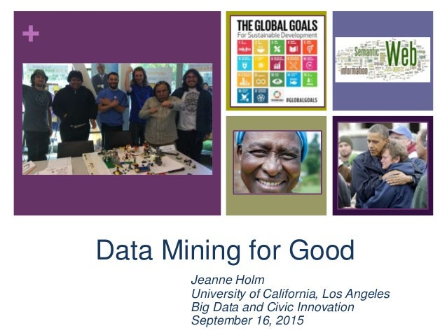 + Data Mining for Good Jeanne Holm University of California, Los Angeles Big Data and Civic Innovation September 16, 2015