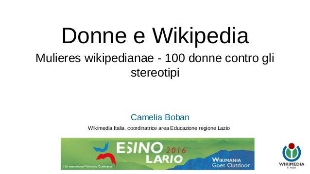 Donne e Wikipedia Mulieres wikipedianae - 100 donne contro gli stereotipi Camelia Boban Wikimedia Italia, coordinatrice ar...