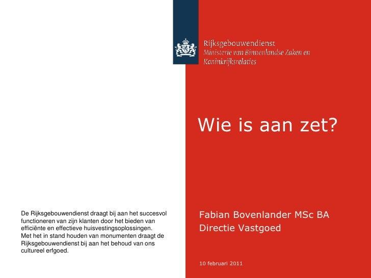 Wie is aan zet?<br />Fabian Bovenlander MSc BA<br />Directie Vastgoed<br />De Rijksgebouwendienst draagt bij aan het succe...