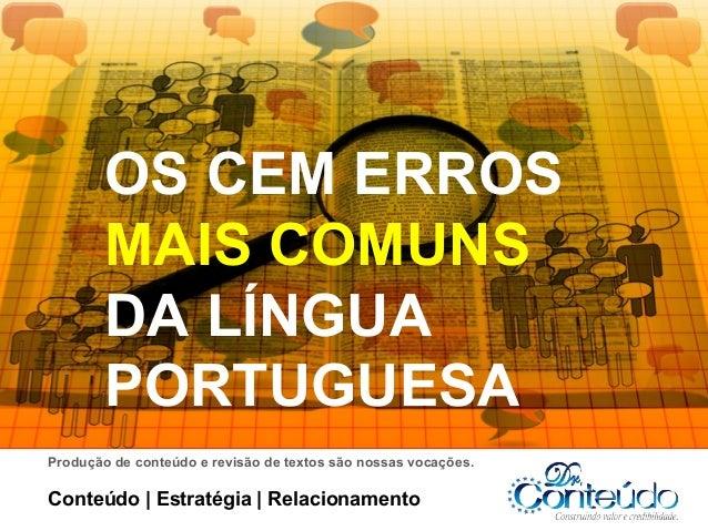 OS CEM ERROS MAIS COMUNS DA LÍNGUA PORTUGUESA Produção de conteúdo e revisão de textos são nossas vocações.  Conteúdo   Es...
