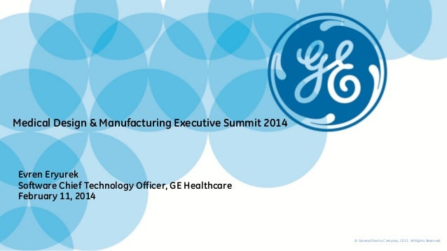 Medical Design & Manufacturing Executive Summit 2014 Evren Eryurek Software Chief Technology Officer, GE Healthcare Februa...
