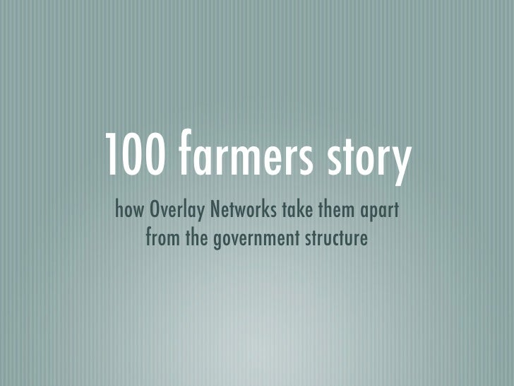 100 farmers story how Overlay Networks take them apart    from the government structure