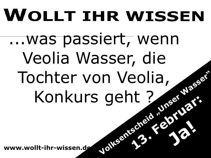 """... was passiert, wenn Veolia Wasser, die Tochter von Veolia, Konkurs geht ? Volksentscheid """"Unser Wasser""""  13. Februar: Ja!"""