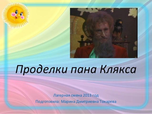 Проделки пана КляксаЛагерная смена 2013 годПодготовила: Марина Дмитриевна Токарева