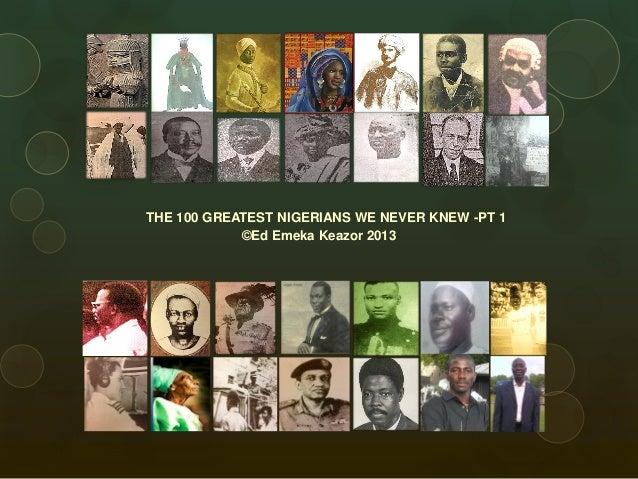 THE 100 GREATEST NIGERIANS WE NEVER KNEW -PT 1 ©Ed Emeka Keazor 2013