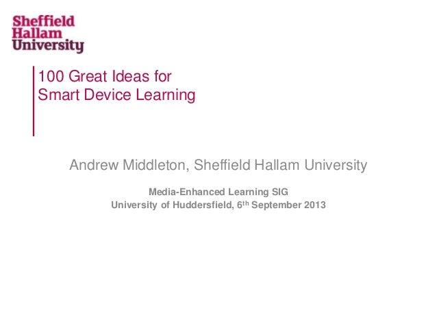 100 Great Ideas for Smart Device Learning Andrew Middleton, Sheffield Hallam University Media-Enhanced Learning SIG Univer...