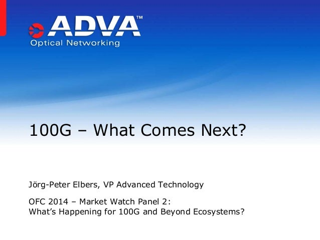 Jörg-Peter Elbers, VP Advanced Technology OFC 2014 – Market Watch Panel 2: What's Happening for 100G and Beyond Ecosystems...