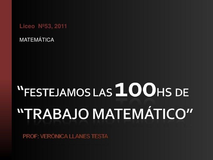 """""""FESTEJAMOS LAS 100hs DE """"TRABAJO MATEMÁTICO""""Prof: Verónica Llanes Testa<br />LiceoNº53, 2011<br />MATEMÁTICA<br />"""