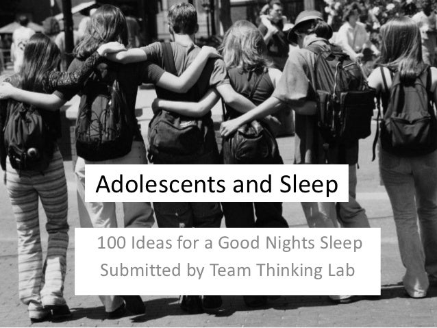 Adolescents and Sleep100 Ideas for a Good Nights SleepSubmitted by Team Thinking Lab