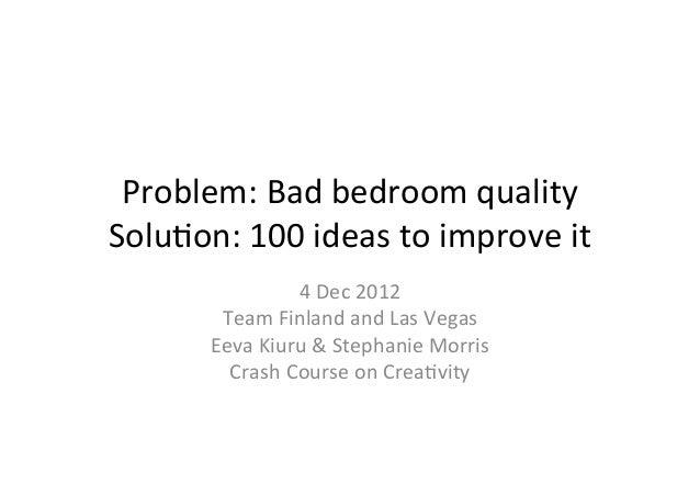 Problem: Bad bedroom quality Solu3on: 100 ideas to improve it                       4 Dec 2012  ...