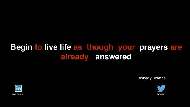 Mark Taglietti! @MTaglie! Begin to live life as though your prayers are already answered Anthony Robbins