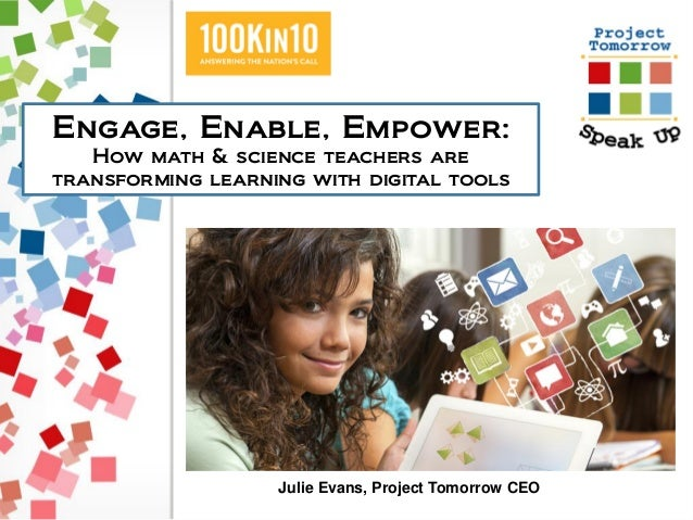 Engage, Enable, Empower: How math & science teachers are transforming learning with digital tools Julie Evans, Project Tom...