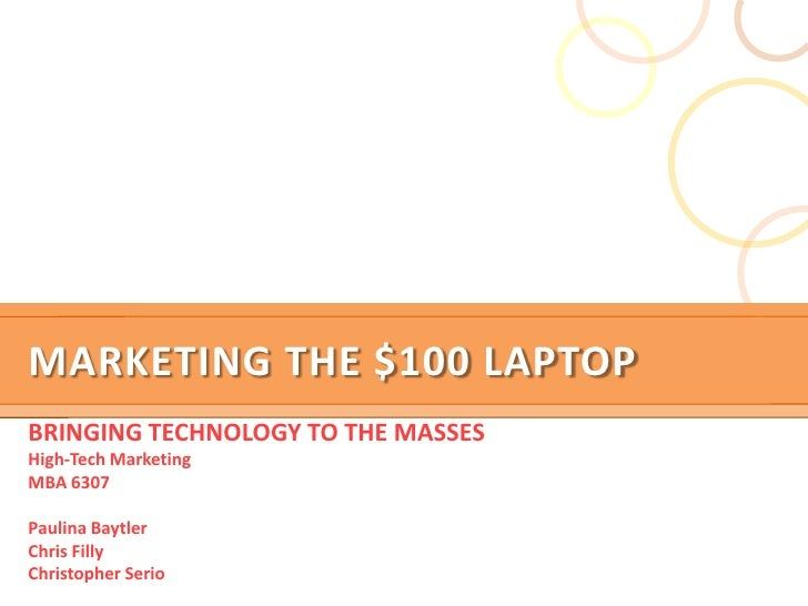 Marketing the $100 Laptop<br />BRINGING TECHNOLOGY TO THE MASSES<br />High-Tech Marketing<br />MBA 6307<br />Paulina Baytl...