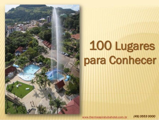 100 Lugares para Conhecer  www.thermaspiratubahotel.com.br  (49) 3553 0000