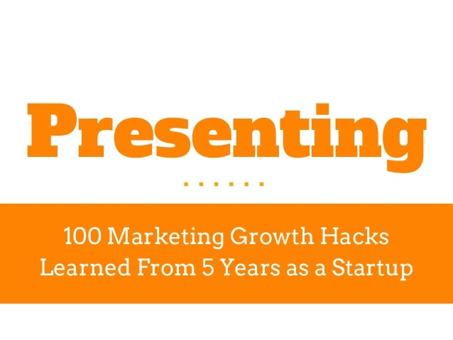 Presenting 100 Marketing Growth Hacks Learned From 5 Years as a Startup