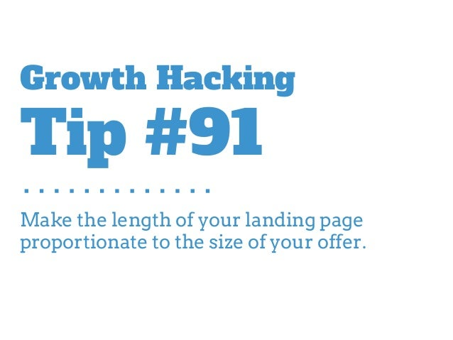 Make the length of your landing page proportionate to the size of your offer. Growth Hacking Tip #91