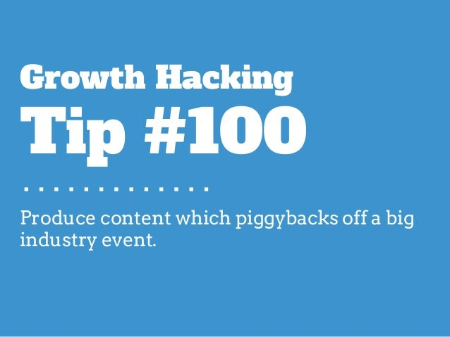 Produce content which piggybacks off a big industry event. Growth Hacking Tip #100