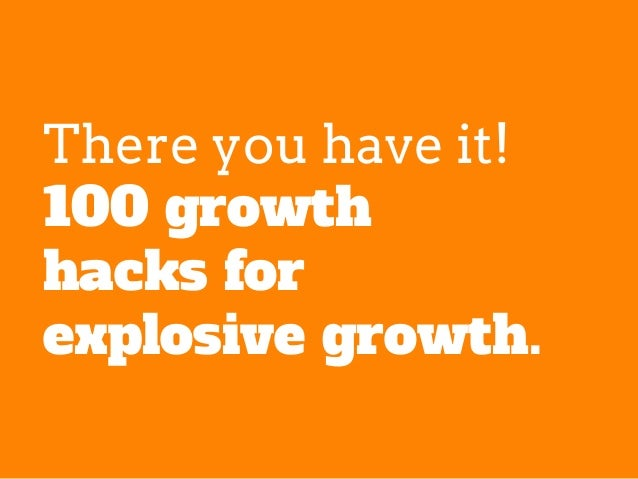 There you have it! 100 growth hacks for explosive growth.