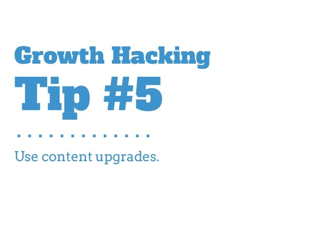 Use content upgrades. Growth Hacking Tip #5
