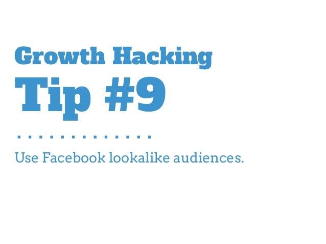 Use Facebook lookalike audiences. Growth Hacking Tip #9