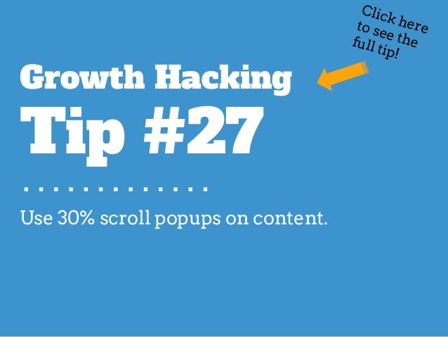 Use 30% scroll popups on content. Growth Hacking Tip #27 Click hereto see thefull tip!