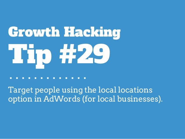 Target people using the local locations option in AdWords (for local businesses). Growth Hacking Tip #29