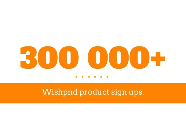 300 000+ Wishpnd product sign ups.