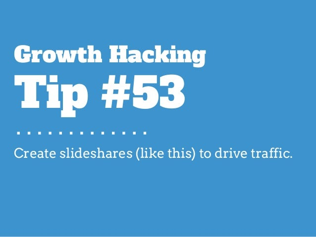 Create slideshares (like this) to drive traffic. Growth Hacking Tip #53