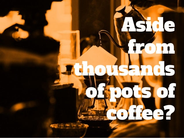 Aside from thousands of pots of coffee?