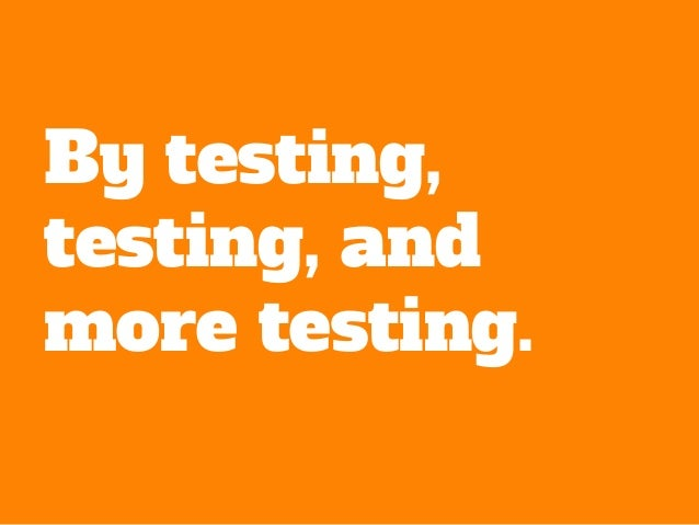 By testing, testing, and more testing.