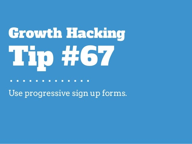 Use progressive sign up forms. Growth Hacking Tip #67