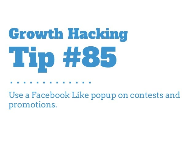 Use a Facebook Like popup on contests and promotions. Growth Hacking Tip #85