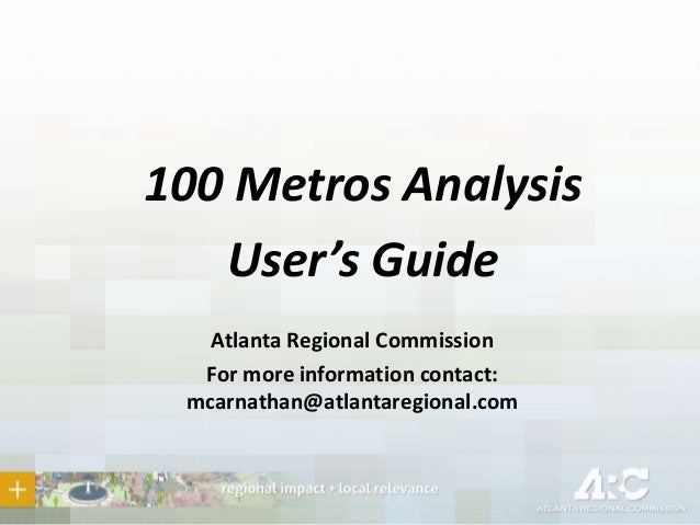 100 Metros Analysis User's Guide Atlanta Regional Commission For more information contact: mcarnathan@atlantaregional.com