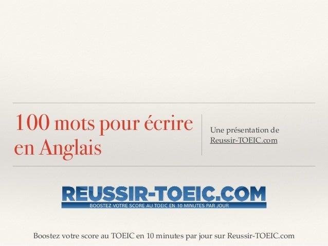 Boostez votre score au TOEIC en 10 minutes par jour sur Reussir-TOEIC.com 100 mots pour écrire en Anglais Une présentation...