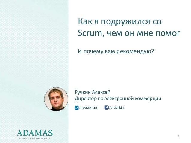 1 Как я подружился со Scrum, чем он мне помог И почему вам рекомендую? Ручкин Алексей Директор по электронной коммерции /a...