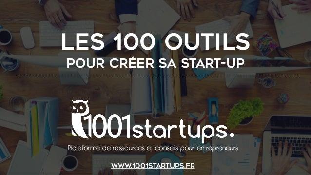LES 100 OUTILS POUR CRÉER SA START-UP Plateforme de ressources et conseils pour entrepreneurs www.1001startups.fr