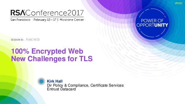 SESSION ID:SESSION ID: #RSAC Kirk Hall 100% Encrypted Web New Challenges for TLS PDAC-W10 Dir Policy & Compliance, Certifi...