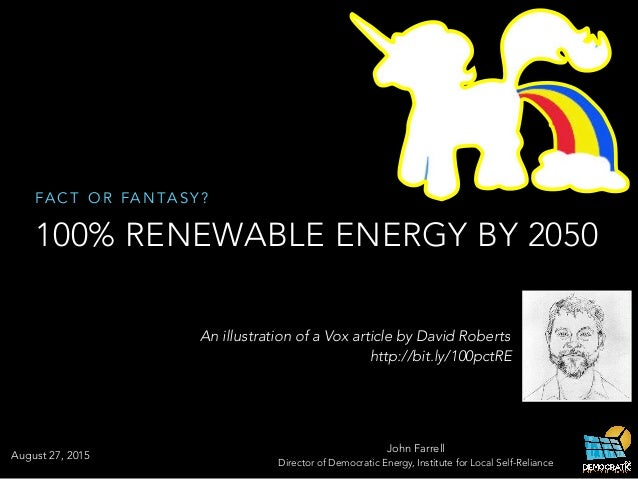 FA C T O R FA N TA S Y ? 100% RENEWABLE ENERGY BY 2050 John Farrell Director of Democratic Energy, Institute for Local Sel...