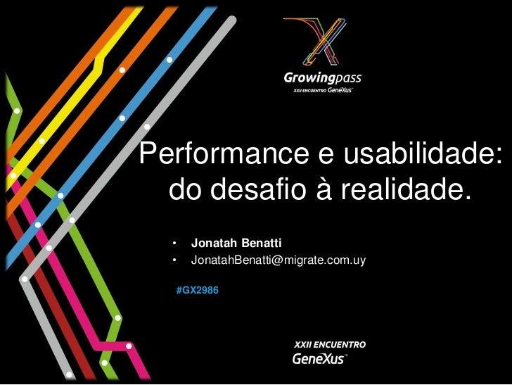Performance e usabilidade:  do desafio à realidade.  •   Jonatah Benatti  •   JonatahBenatti@migrate.com.uy  #GX2986