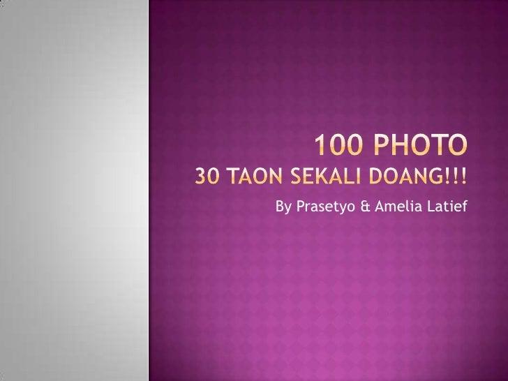 100 Photo 30 taonsekalidoang!!!<br />By Yudi, Prasetyo& Amelia Latief<br />