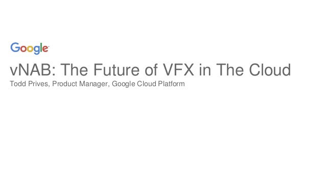 vNAB: The Future of VFX in The Cloud Todd Prives, Product Manager, Google Cloud Platform