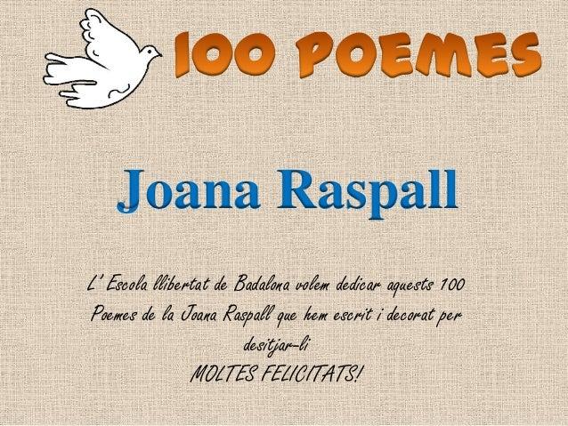 L' Escola llibertat de Badalona volem dedicar aquests 100Poemes de la Joana Raspall que hem escrit i decorat perdesitjar-l...