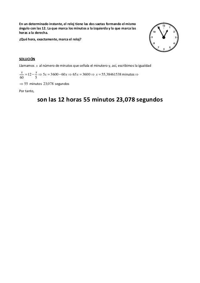En un determinado instante, el reloj tiene las dos saetas formando el mismo ángulo con las 12. La que marca los minutos a ...